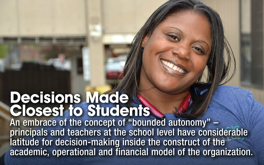 "Decisions Made Closest to Students - An embrace of the concept of ""bounded autonomy"" - principals and teachers at the school level have considerable latitude for decision-making inside the construct of the academic, operational and financial model of the organization."